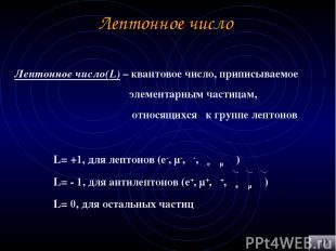 Лептонное число Лептонное число(L) – квантовое число, приписываемое элементарным