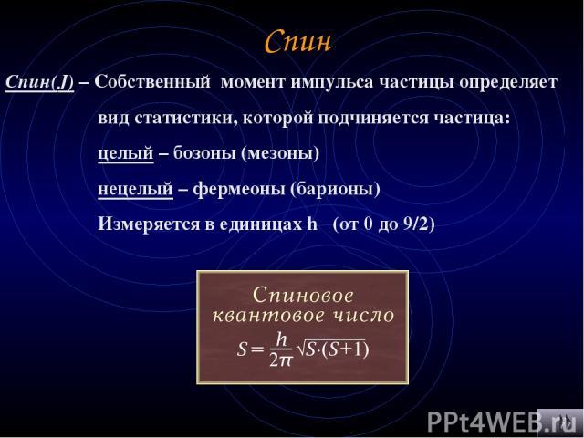 Спин Спин(J) – Собственный момент импульса частицы определяет вид статистики, которой подчиняется частица: целый – бозоны (мезоны) нецелый – фермеоны (барионы) Измеряется в единицах h (от 0 до 9/2)