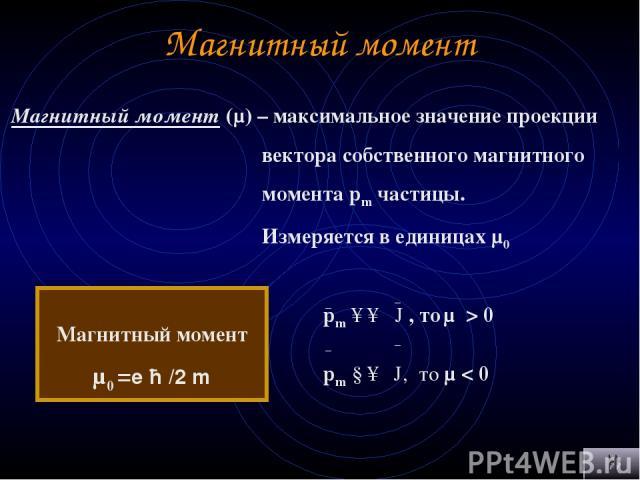 Магнитный момент Магнитный момент (μ) – максимальное значение проекции вектора собственного магнитного момента pm частицы. Измеряется в единицах μ0 Магнитный момент μ0 =е ћ /2 m