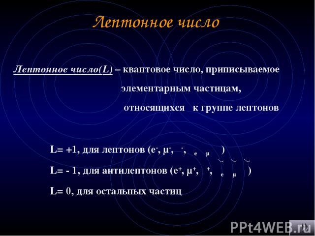 Лептонное число Лептонное число(L) – квантовое число, приписываемое элементарным частицам, относящихся к группе лептонов