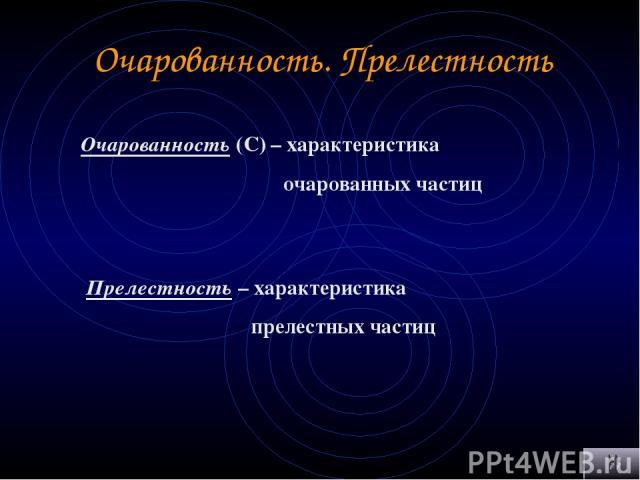 Очарованность. Прелестность Очарованность (С) – характеристика очарованных частиц Прелестность – характеристика прелестных частиц