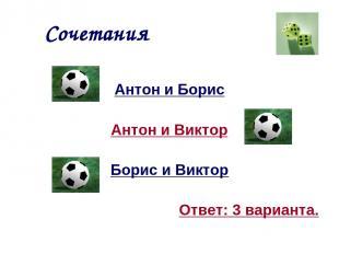 Сочетания Антон и Борис Антон и Виктор Борис и Виктор Ответ: 3 варианта.