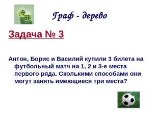 Граф - дерево Задача № 3 Антон, Борис и Василий купили 3 билета на футбольный ма