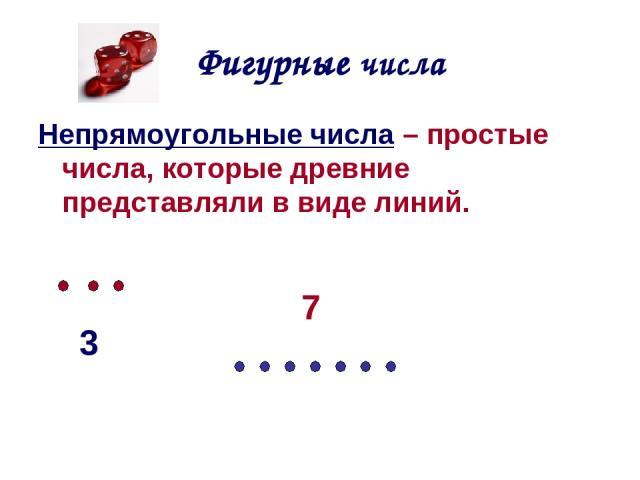 Фигурные числа Непрямоугольные числа – простые числа, которые древние представляли в виде линий. 3 7