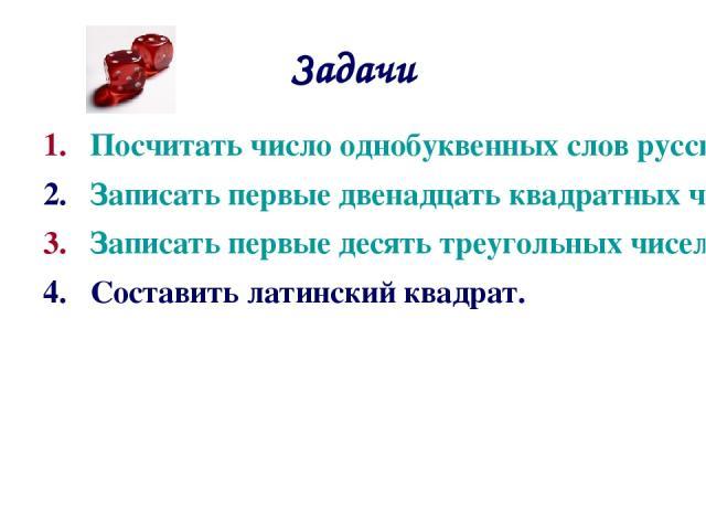 Задачи Посчитать число однобуквенных слов русского языка. Записать первые двенадцать квадратных чисел. Записать первые десять треугольных чисел. Составить латинский квадрат.