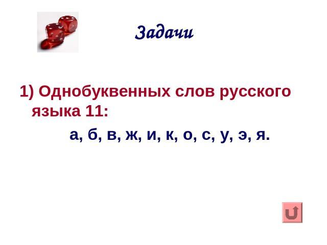 Задачи 1) Однобуквенных слов русского языка 11: а, б, в, ж, и, к, о, с, у, э, я.