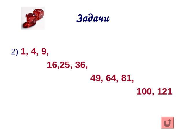 Задачи 2) 1, 4, 9, 16,25, 36, 49, 64, 81, 100, 121