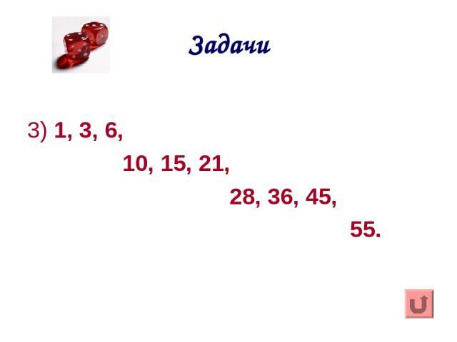Задачи 3) 1, 3, 6, 10, 15, 21, 28, 36, 45, 55.