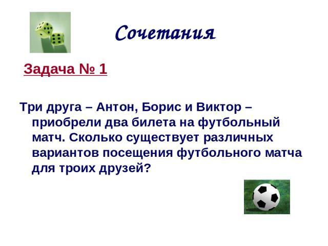 Сочетания Задача № 1 Три друга – Антон, Борис и Виктор – приобрели два билета на футбольный матч. Сколько существует различных вариантов посещения футбольного матча для троих друзей?