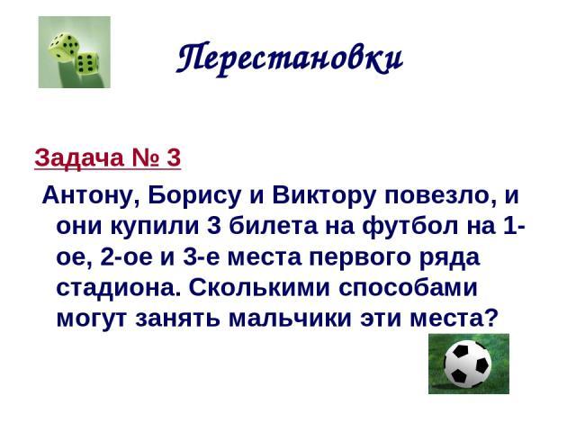 Перестановки Задача № 3 Антону, Борису и Виктору повезло, и они купили 3 билета на футбол на 1-ое, 2-ое и 3-е места первого ряда стадиона. Сколькими способами могут занять мальчики эти места?