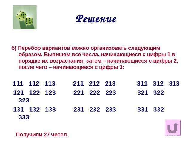 Решение б) Перебор вариантов можно организовать следующим образом. Выпишем все числа, начинающиеся с цифры 1 в порядке их возрастания; затем – начинающиеся с цифры 2; после чего – начинающиеся с цифры 3: 111 112 113 211 212 213 311 312 313 121 122 1…
