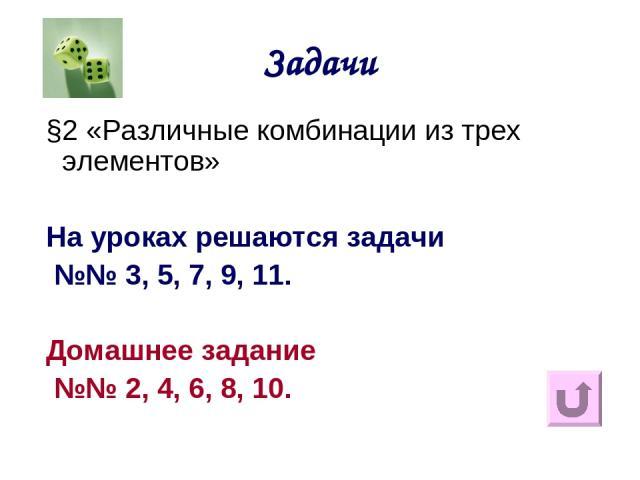 Задачи §2 «Различные комбинации из трех элементов» На уроках решаются задачи №№ 3, 5, 7, 9, 11. Домашнее задание №№ 2, 4, 6, 8, 10.