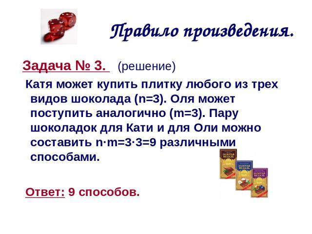 Правило произведения. Задача № 3. (решение) Катя может купить плитку любого из трех видов шоколада (n=3). Оля может поступить аналогично (m=3). Пару шоколадок для Кати и для Оли можно составить n·m=3·3=9 различными способами. Ответ: 9 способов.