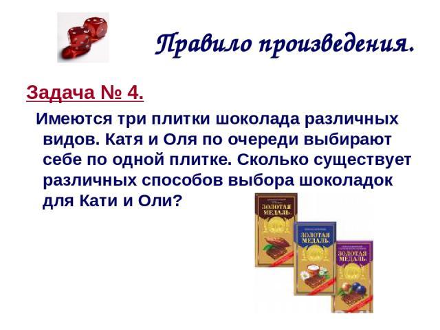 Правило произведения. Задача № 4. Имеются три плитки шоколада различных видов. Катя и Оля по очереди выбирают себе по одной плитке. Сколько существует различных способов выбора шоколадок для Кати и Оли?