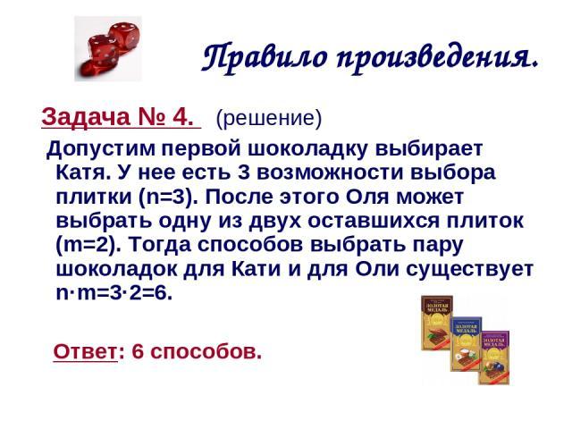 Правило произведения. Задача № 4. (решение) Допустим первой шоколадку выбирает Катя. У нее есть 3 возможности выбора плитки (n=3). После этого Оля может выбрать одну из двух оставшихся плиток (m=2). Тогда способов выбрать пару шоколадок для Кати и д…