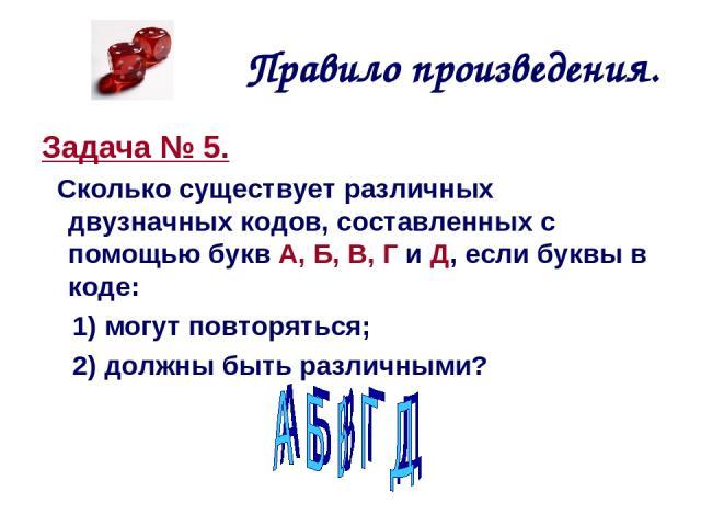 Правило произведения. Задача № 5. Сколько существует различных двузначных кодов, составленных с помощью букв А, Б, В, Г и Д, если буквы в коде: 1) могут повторяться; 2) должны быть различными?