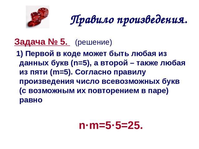 Правило произведения. Задача № 5. (решение) 1) Первой в коде может быть любая из данных букв (n=5), а второй – также любая из пяти (m=5). Согласно правилу произведения число всевозможных букв (с возможным их повторением в паре) равно n·m=5·5=25.