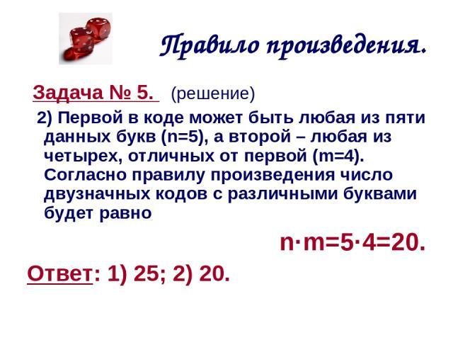 Правило произведения. Задача № 5. (решение) 2) Первой в коде может быть любая из пяти данных букв (n=5), а второй – любая из четырех, отличных от первой (m=4). Согласно правилу произведения число двузначных кодов с различными буквами будет равно n·m…