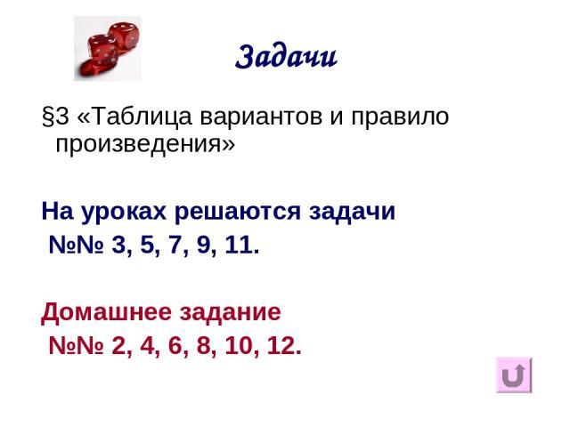 Задачи §3 «Таблица вариантов и правило произведения» На уроках решаются задачи №№ 3, 5, 7, 9, 11. Домашнее задание №№ 2, 4, 6, 8, 10, 12.