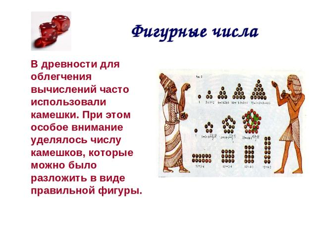 Фигурные числа В древности для облегчения вычислений часто использовали камешки. При этом особое внимание уделялось числу камешков, которые можно было разложить в виде правильной фигуры.