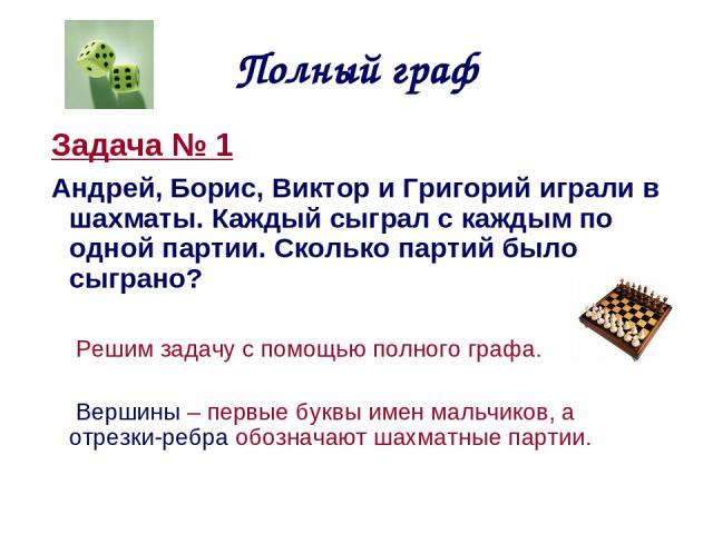 Полный граф Задача № 1 Андрей, Борис, Виктор и Григорий играли в шахматы. Каждый сыграл с каждым по одной партии. Сколько партий было сыграно? Решим задачу с помощью полного графа. Вершины – первые буквы имен мальчиков, а отрезки-ребра обозначают ша…
