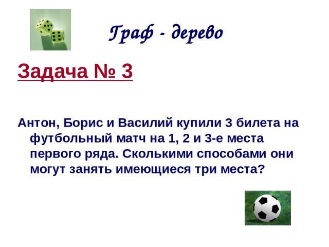 Граф - дерево Задача № 3 Антон, Борис и Василий купили 3 билета на футбольный матч на 1, 2 и 3-е места первого ряда. Сколькими способами они могут занять имеющиеся три места?