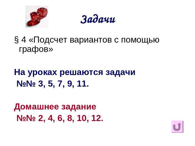 Задачи § 4 «Подсчет вариантов с помощью графов» На уроках решаются задачи №№ 3, 5, 7, 9, 11. Домашнее задание №№ 2, 4, 6, 8, 10, 12.