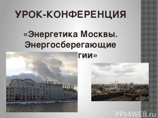 УРОК-КОНФЕРЕНЦИЯ «Энергетика Москвы. Энергосберегающие технологии»
