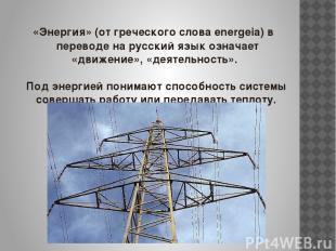 «Энергия» (от греческого слова energeia) в переводе на русский язык означает «дв