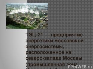 ТЭЦ-21— предприятие энергетики московской энергосистемы, расположенное на север