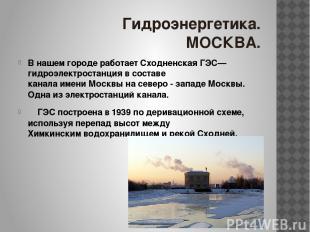 Гидроэнергетика. МОСКВА. В нашем городе работает Сходненская ГЭС— гидроэлектрост