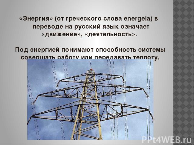«Энергия» (от греческого слова energeia) в переводе на русский язык означает «движение», «деятельность». Под энергией понимают способность системы совершать работу или передавать теплоту.
