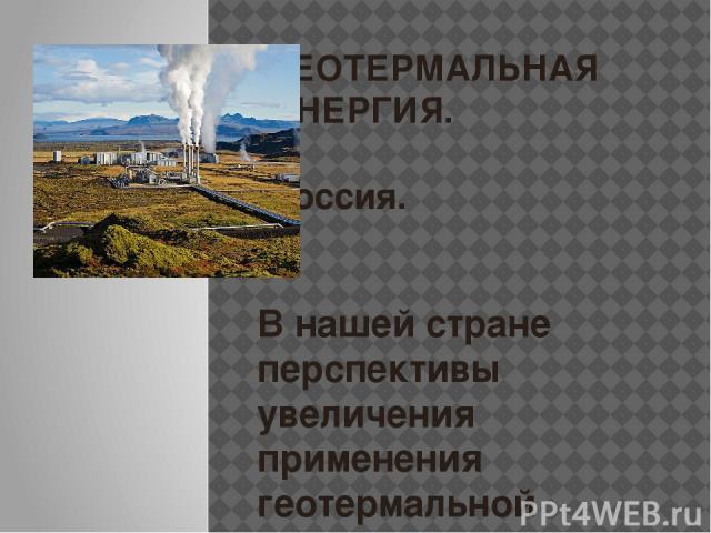 ГЕОТЕРМАЛЬНАЯ ЭНЕРГИЯ. Россия. В нашей стране перспективы увеличения применения геотермальной энергии есть только в отдельных местах. Особенно актуальным представляется использование геотермальной энергии в отдаленных регионах России, в частности, н…