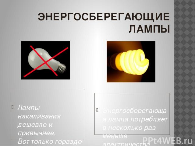 ЭНЕРГОСБЕРЕГАЮЩИЕ ЛАМПЫ Лампы накаливания дешевле и привычнее. Вот только гораздо меньше служат, «поедают» гораздо больше энергии и неожиданно перегорают от скачка напряжения или частых включений/выключений. Энергосберегающая лампа потребляет в нес…