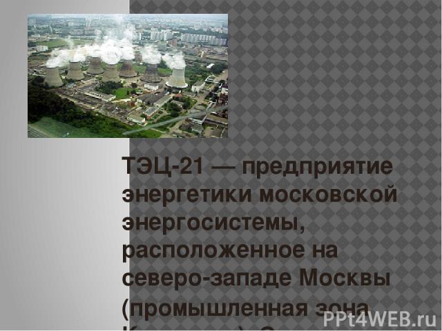 ТЭЦ-21— предприятие энергетики московской энергосистемы, расположенное на северо-западе Москвы (промышленная зона Коровино). Станция имеет электрическую мощность 1800 МВт, являясь, таким образом, крупнейшим производителем тепла в Европе. Для компен…