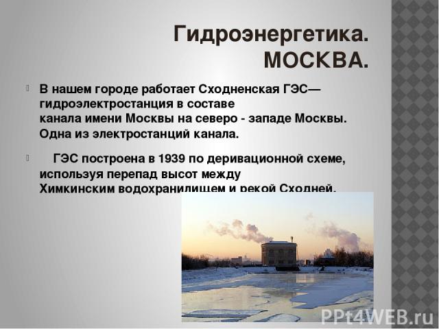 Гидроэнергетика. МОСКВА. В нашем городе работает Сходненская ГЭС— гидроэлектростанция в составе канала имени Москвы на северо - западе Москвы. Одна из электростанций канала. ГЭС построена в 1939 по деривационной схеме, используя перепад высот между …
