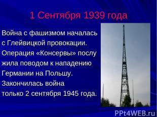 1 Сентября 1939 года Война с фашизмом началась с Глейвицкой провокации. Операция