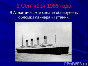 1 Сентября 1985 года В Атлантическом океане обнаружены обломки лайнера «Титаник»
