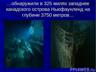 …обнаружили в 325 милях западнее канадского острова Ньюфаунленд на глубине 3750