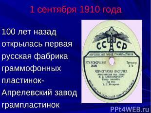 1 сентября 1910 года 100 лет назад открылась первая русская фабрика граммофонных