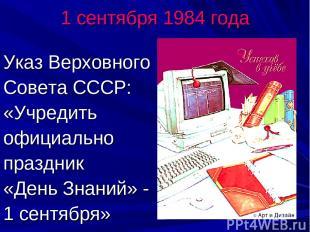 1 сентября 1984 года Указ Верховного Совета СССР: «Учредить официально праздник