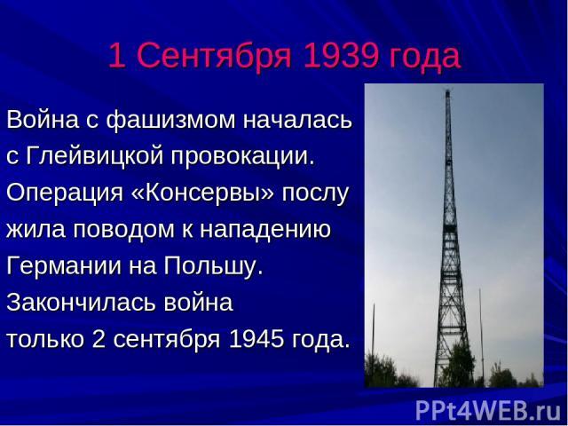 1 Сентября 1939 года Война с фашизмом началась с Глейвицкой провокации. Операция «Консервы» послу жила поводом к нападению Германии на Польшу. Закончилась война только 2 сентября 1945 года.