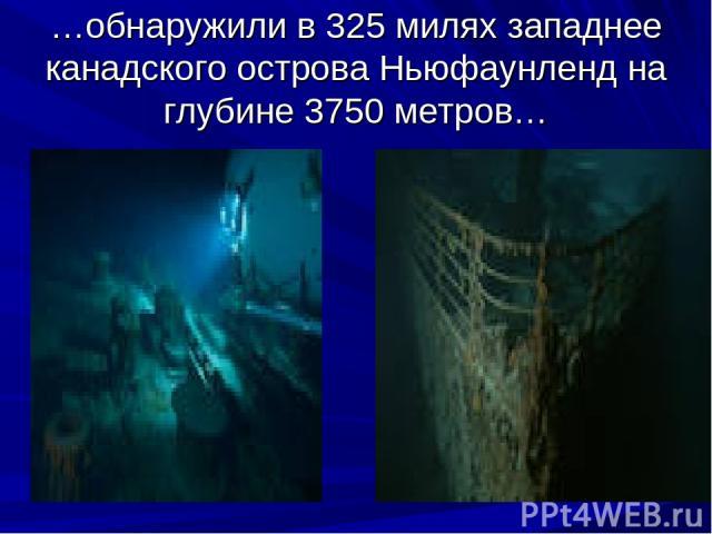 …обнаружили в 325 милях западнее канадского острова Ньюфаунленд на глубине 3750 метров…