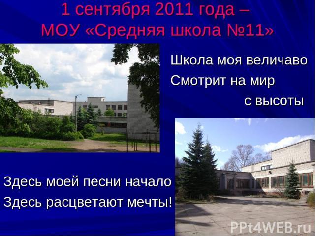 1 сентября 2011 года – МОУ «Средняя школа №11» Школа моя величаво Смотрит на мир с высоты Здесь моей песни начало Здесь расцветают мечты!