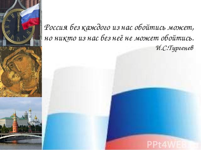 Россия без каждого из нас обойтись может, но никто из нас без неё не может обойтись.   И.С.Тургенев