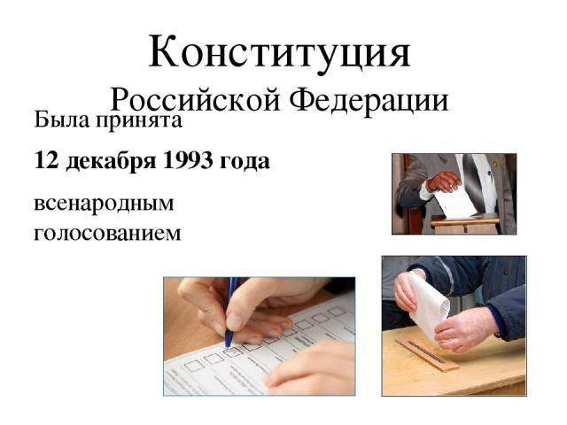 Конституция Российской Федерации Была принята 12 декабря 1993 года всенародным голосованием