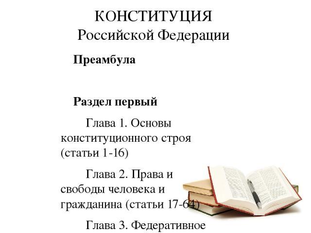Преамбула Раздел первый Глава 1. Основы конституционного строя (статьи 1-16) Глава 2. Права и свободы человека и гражданина (статьи 17-64) Глава 3. Федеративное устройство (статьи 65-79) Глава 4. Президент Российской Федерации (статьи 80-93) Глава 5…