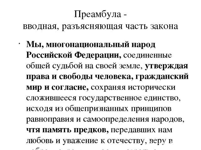 Преамбула - вводная, разъясняющая часть закона Мы, многонациональный народ Российской Федерации, соединенные общей судьбой на своей земле, утверждая права и свободы человека, гражданский мир и согласие, сохраняя исторически сложившееся государственн…