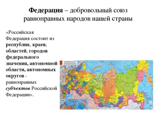 Федерация – добровольный союз равноправных народов нашей страны «Российская Федерация состоит из республик, краев, областей, городов федерального значения, автономной области, автономных округов - равноправных субъектов Российской Федерации».