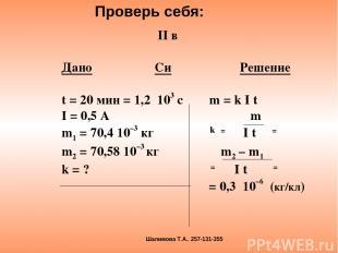 II в Дано Си Решение t = 20 мин = 1,2 103 с m = k I t I = 0,5 A m m1 = 70,4 10–3